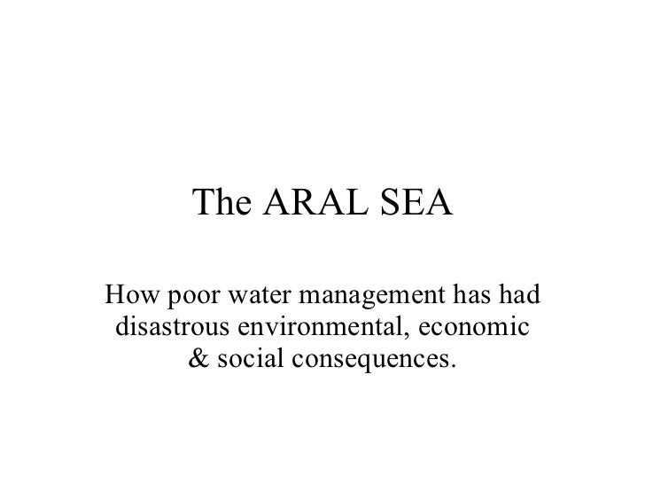 The ARAL SEA How poor water management has had disastrous environmental, economic & social consequences.