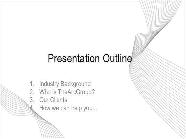 Presentation Outline 1.  Industry Background 2.  Who is TheArcGroup? 3.  Our Clients 4.  How we can help you...