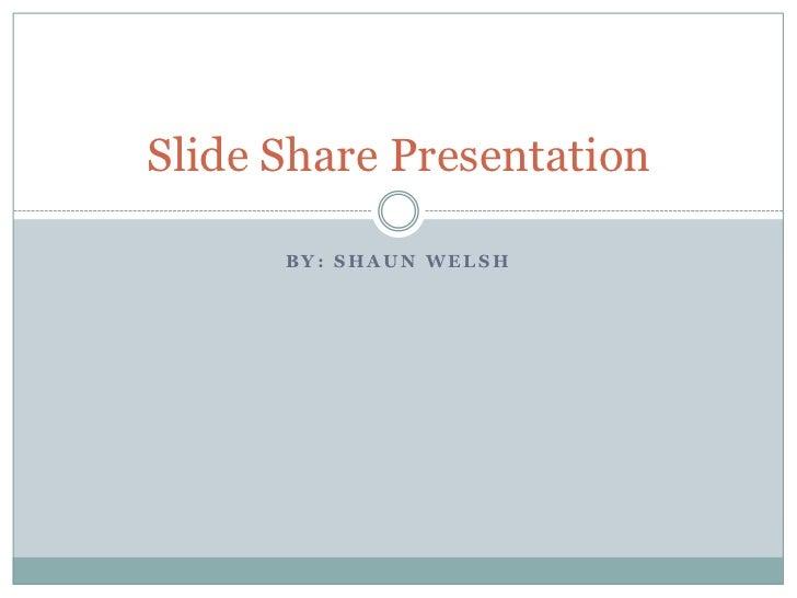 By: Shaun Welsh<br />Slide Share Presentation<br />