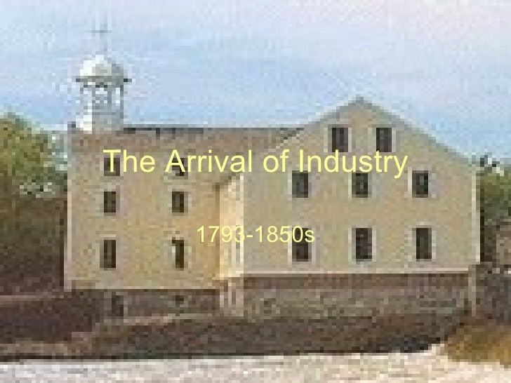 The Arrival of Industry 1793-1850s