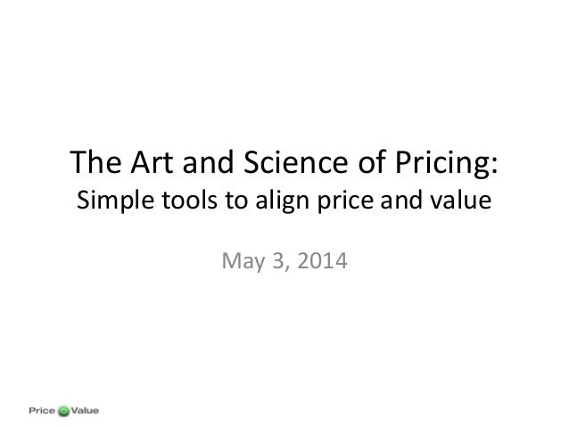 The Art and Science of Pricing: Simple tools to align price and value May 3, 2014
