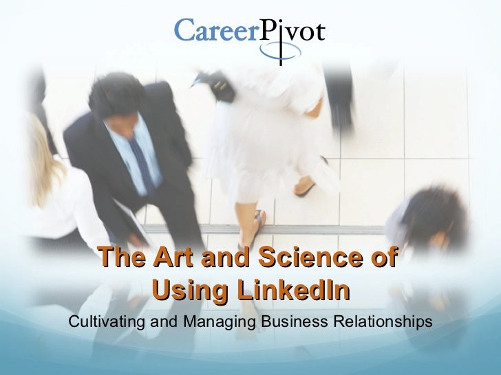 The Art and Science of  Using LinkedIn Cultivating and Managing Business Relationships