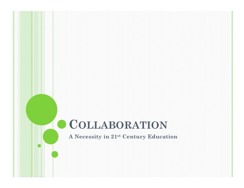 COLLABORATION A Necessity in 21st Century Education