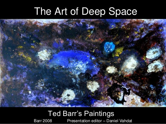 The Art of Deep Space       Ted Barr's PaintingsBarr 2008   Presentation editor – Daniel Vahdat