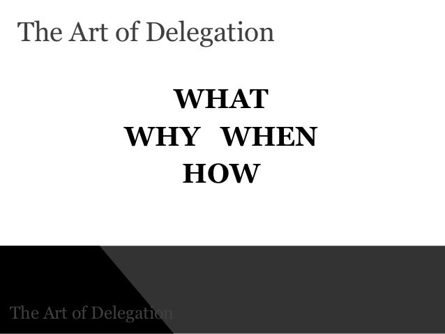 the art of delegation Delegation allows you to make the best use of your time and skills, and it helps other people in the team grow and develop to reach their full potential in the organization when to delegate.