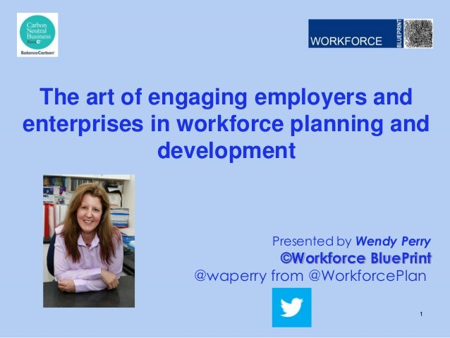 Presented by Wendy Perry ©Workforce BluePrint @waperry from @WorkforcePlan The art of engaging employers and enterprises i...