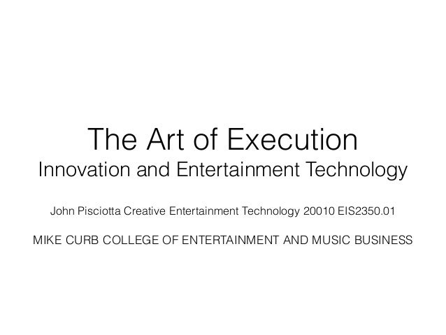 The Art of Execution Innovation and Entertainment Technology ! John Pisciotta Creative Entertainment Technology 20010 EIS2...