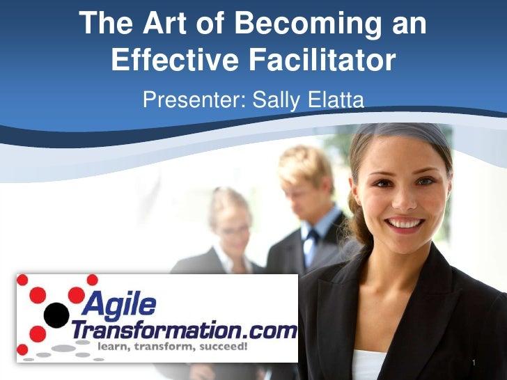 The Art of Becoming an   Effective Facilitator     Presenter: Sally Elatta                                   1
