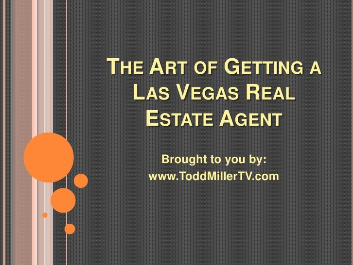 THE ART OF GETTING A  LAS VEGAS REAL   ESTATE AGENT    Brought to you by:   www.ToddMillerTV.com