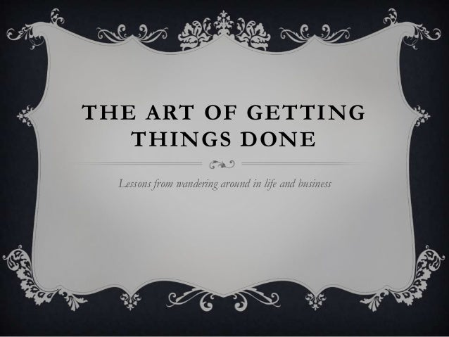 THE ART OF GETTING   THINGS DONE  Lessons from wandering around in life and business