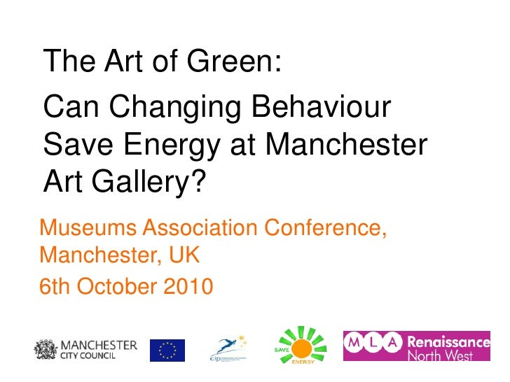The Art of Green: Can Changing Behaviour Save Energy at Manchester Art Gallery? Museums Association Conference, Manchester...