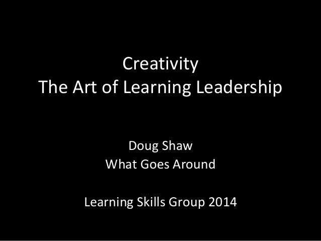 Creativity The Art of Learning Leadership Doug Shaw What Goes Around Learning Skills Group 2014