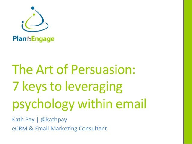 The	   Art	   of	   Persuasion:	   	    7	   keys	   to	   leveraging	    psychology	   within	   email	    Kath	   Pay	  ...