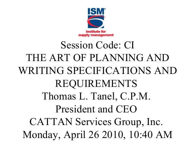 Session Code: CI THE ART OF PLANNING AND WRITING SPECIFICATIONS AND REQUIREMENTS Thomas L. Tanel, C.P.M. President and CEO...