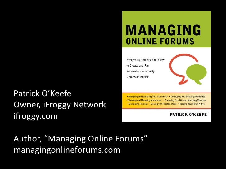 "Patrick O'KeefeOwner, iFroggy Networkifroggy.comAuthor, ""Managing Online Forums""managingonlineforums.com<br />"