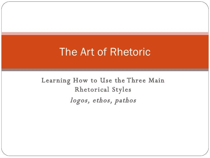 Learning How to Use the Three Main Rhetorical Styles logos, ethos, pathos The Art of Rhetoric