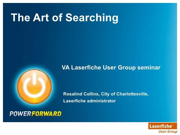 VA Laserfiche User Group seminar <ul><li>The Art of Searching </li></ul>Rosalind Collins, City of Charlottesville, Laserfi...