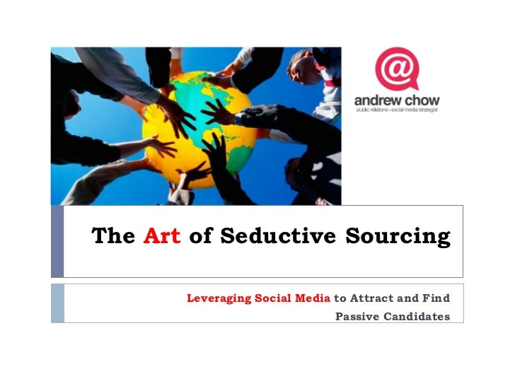 The Art of Seductive Sourcing       Leveraging Social Media to Attract and Find                               Passive Cand...