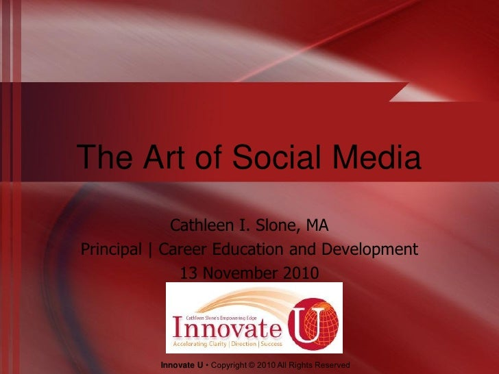The Art of Social Media             Cathleen I. Slone, MAPrincipal | Career Education and Development              13 Nove...