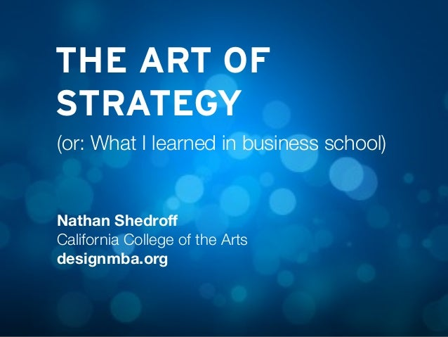 THE ART OF STRATEGY Nathan Shedroff California College of the Arts designmba.org (or: What I learned in business school)