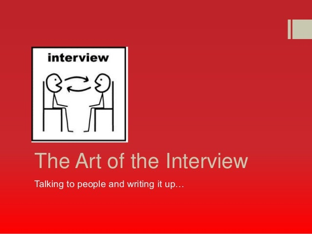 The Art of the InterviewTalking to people and writing it up…