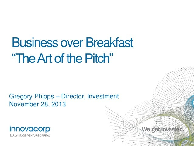 "Business over Breakfast ""The Art of the Pitch"" Gregory Phipps – Director, Investment November 28, 2013"