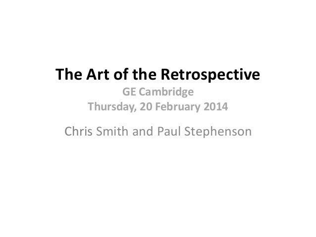 The Art of the Retrospective GE Cambridge Thursday, 20 February 2014  Chris Smith and Paul Stephenson