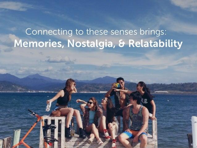 Connecting to these senses brings: Memories, Nostalgia, & Relatability