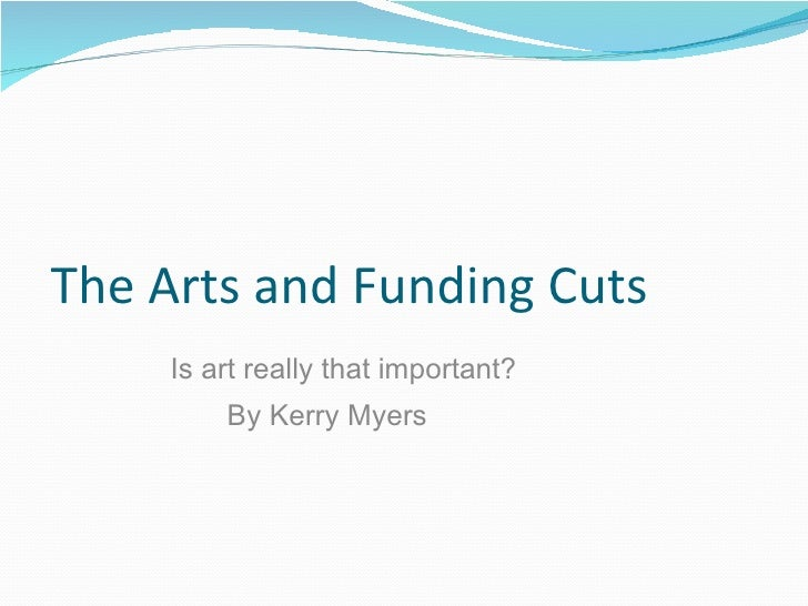 The Arts and Funding Cuts Is art really that important? By Kerry Myers