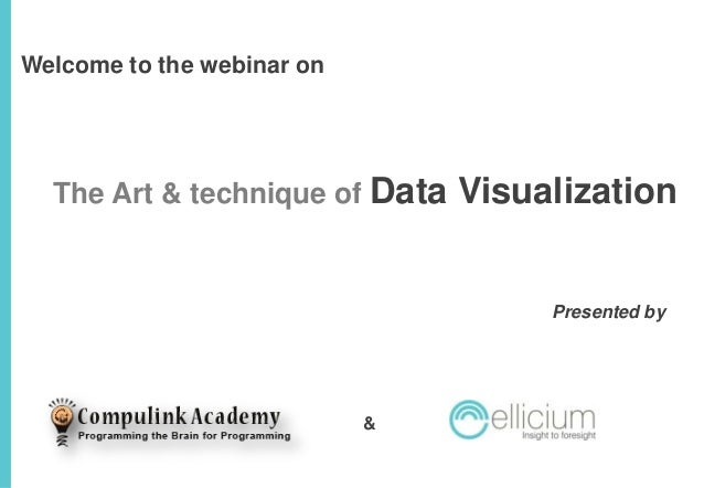 Welcome to the webinar on  The Art & technique of Data  Visualization  Presented by  &