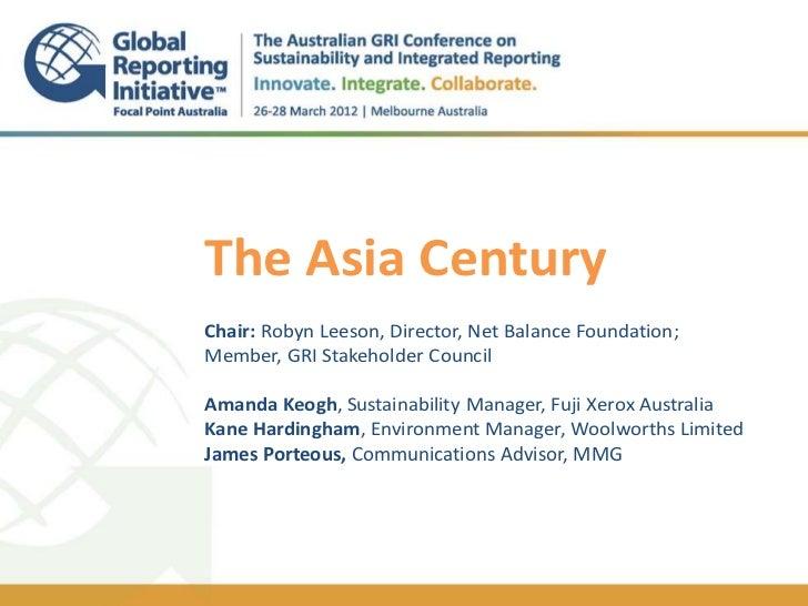 The Asia Century.Chair: Robyn Leeson, Director, Net Balance Foundation;Member, GRI Stakeholder CouncilAmanda Keogh, Sustai...