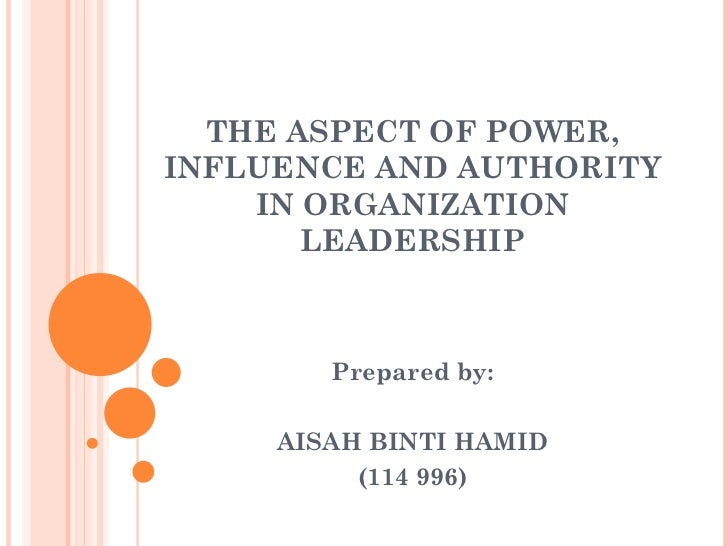 THE ASPECT OF POWER, INFLUENCE AND AUTHORITY IN ORGANIZATION LEADERSHIP Prepared by: AISAH BINTI HAMID (114 996)
