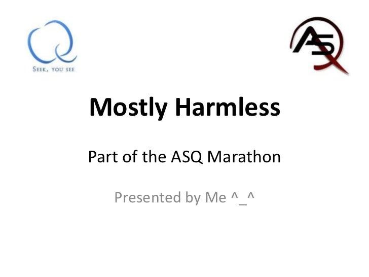Mostly HarmlessPart of the ASQ Marathon<br />Presented by Me ^_^<br />
