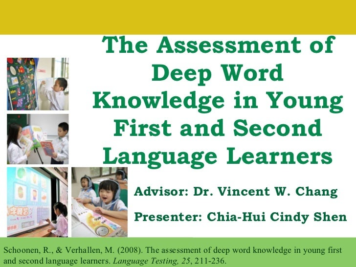 The Assessment of Deep Word Knowledge in Young First and Second Language Learners Presenter: Chia-Hui Cindy Shen Schoonen,...