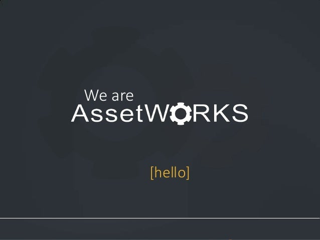 We are  [hello]  1  Asset Management Software  Proprietary and Confidential. Copyright © 2014 AssetWorks Inc. All rights r...