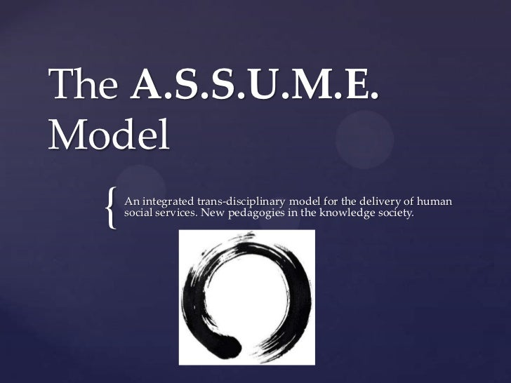 The A.S.S.U.M.E.Model  {   An integrated trans-disciplinary model for the delivery of human      social services. New peda...