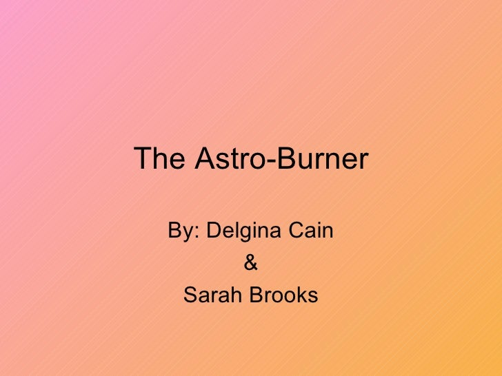 The Astro-Burner By: Delgina Cain & Sarah Brooks