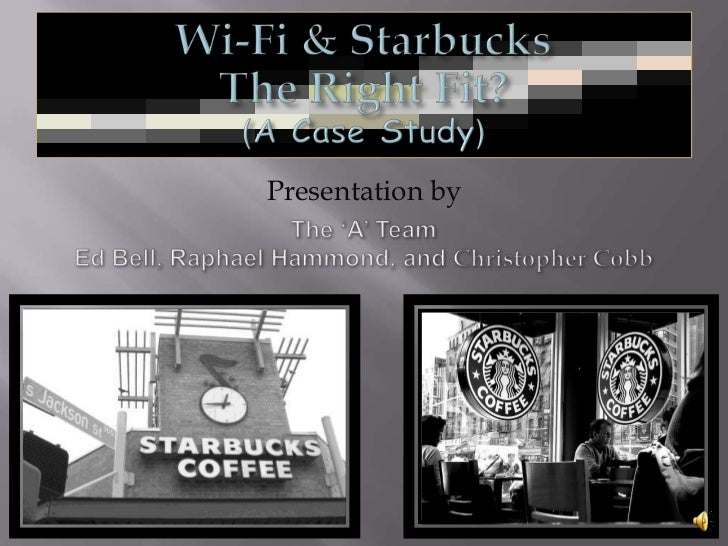 Wi-Fi & Starbucks<br />The Right Fit?<br />(A Case Study)<br />Presentation by <br />The 'A' Team<br />Ed Bell, Raphael Ha...