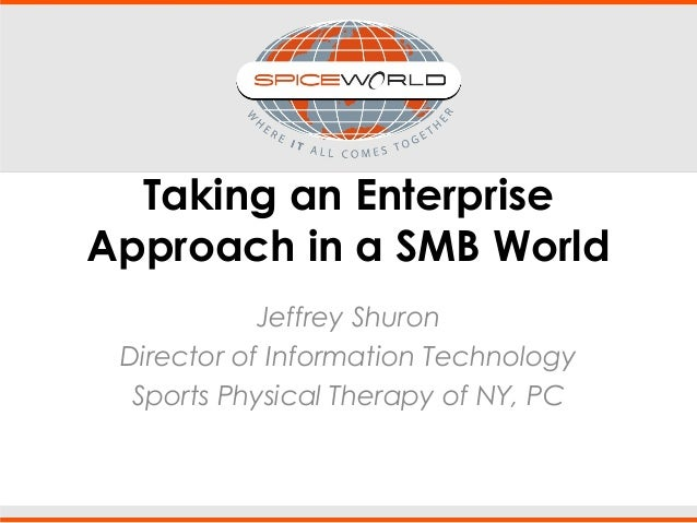 Taking an Enterprise Approach in a SMB World Jeffrey Shuron Director of Information Technology Sports Physical Therapy of ...