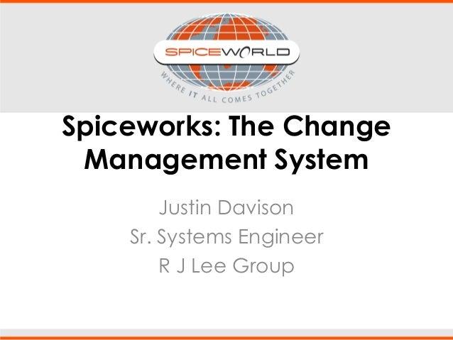 Spiceworks: The Change Management System Justin Davison Sr. Systems Engineer R J Lee Group