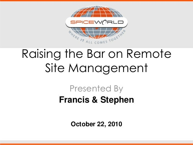 Raising the Bar on Remote Site Management Presented By Francis & Stephen October 22, 2010