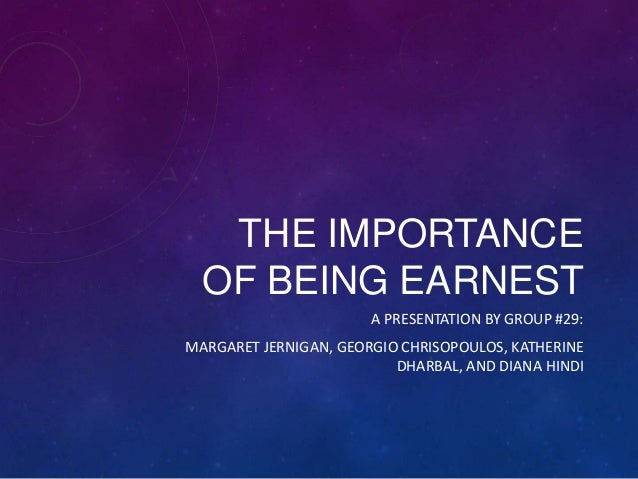 THE IMPORTANCE OF BEING EARNEST A PRESENTATION BY GROUP #29: MARGARET JERNIGAN, GEORGIO CHRISOPOULOS, KATHERINE DHARBAL, A...