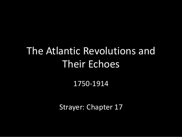 The Atlantic Revolutions and Their Echoes 1750-1914 Strayer: Chapter 17