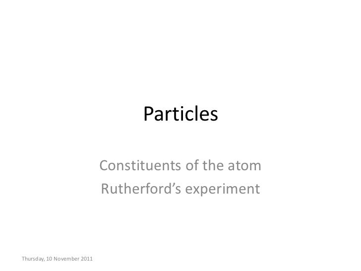 Particles                             Constituents of the atom                             Rutherford's experimentThursday...
