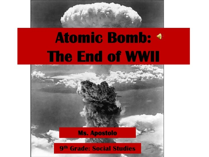 Atomic Bomb: The End of WWII<br />Ms. Apostolo<br />9th Grade: Social Studies<br />