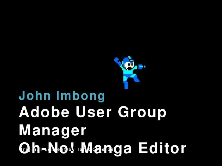 John ImbongAdobe User Group ManagerOh-No! MangaEditor<br />Original content by Ian Schreiber<br />
