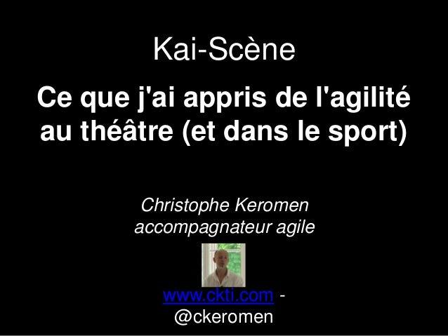 Ce que j'ai appris de l'agilité au théâtre (et dans le sport) Christophe Keromen accompagnateur agile www.ckti.com - @cker...