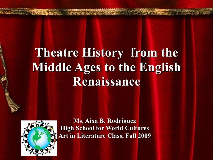 Theatre History  from the Middle Ages to the English Renaissance Ms. Aixa B. Rodriguez High School for World Cultures Art ...