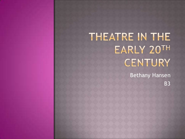 Theatre in the early 20th century<br />Bethany Hansen<br />B3<br />