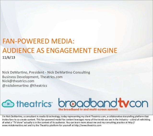 FAN-­‐POWERED	   MEDIA: AUDIENCE	   AS	   ENGAGEMENT	   ENGINE 11/6/13  Nick	   DeMar:no,	   President	   -­‐	   Nick	   D...